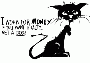 I work for money. If you want loyalty...  Get a DOG!